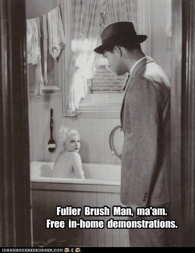 Fuller Brush Man, ma'am. Free in-home demonstrations.
