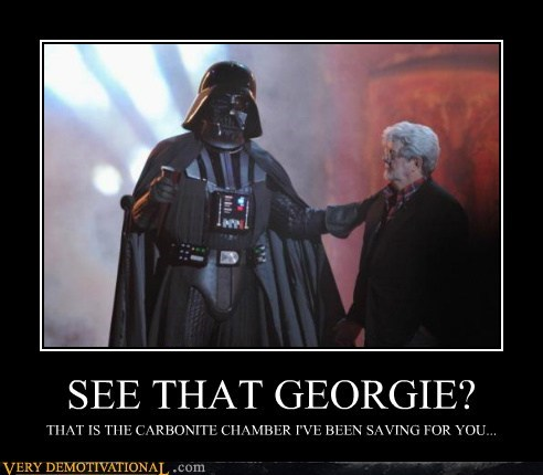 SEE THAT GEORGIE? THAT IS THE CARBONITE CHAMBER I'VE BEEN SAVING FOR YOU...