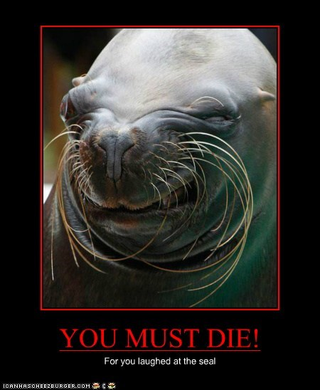 YOU MUST DIE! For you laughed at the seal