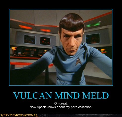 VULCAN MIND MELD Oh great. Now Spock knows about my porn collection.