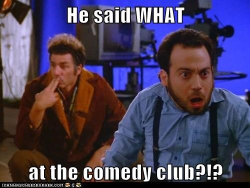 He said WHAT at the comedy club?!?