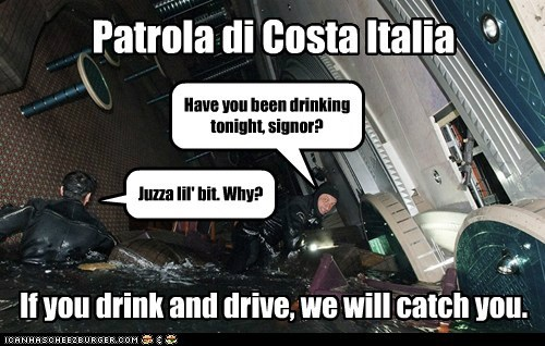 Have you been drinking tonight, signor? Juzza lil' bit. Why? If you drink and drive, we will catch you. Patrola di Costa Italia