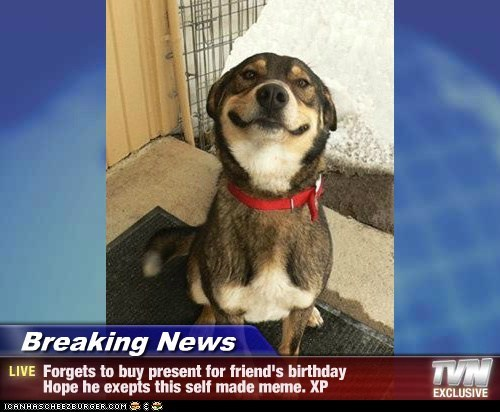 Breaking News Forgets To Buy Present For Friends Birthday Hope He