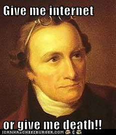 Give me internet  or give me death!!