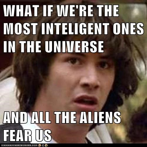 WHAT IF WE'RE THE MOST INTELIGENT ONES IN THE UNIVERSE AND ALL THE ALIENS FEAR US