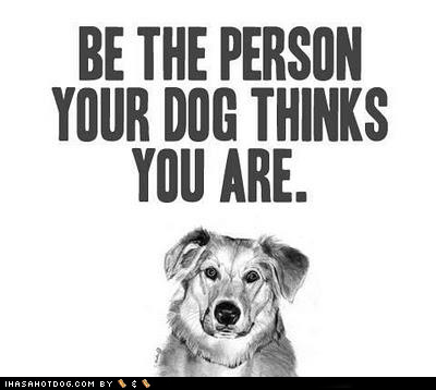 advice be a good person be the person your dog thinks you are best of the week Hall of Fame life advice pro tip