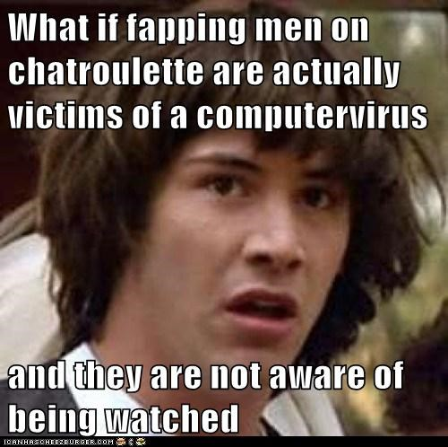 What if fapping men on chatroulette are actually victims of a computervirus and they are not aware of being watched