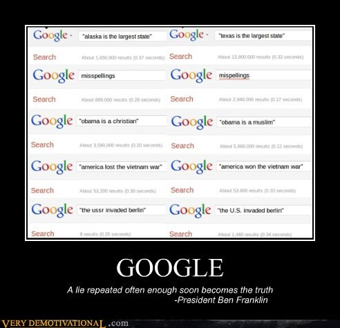 GOOGLE A lie repeated often enough soon becomes the truth -President Ben Franklin