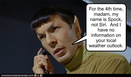 For the 4th time, madam, my name is Spock, not Siri. And I have no information on your local weather outlook.