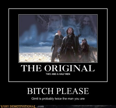 BITCH PLEASE Gimli is probably twice the man you are