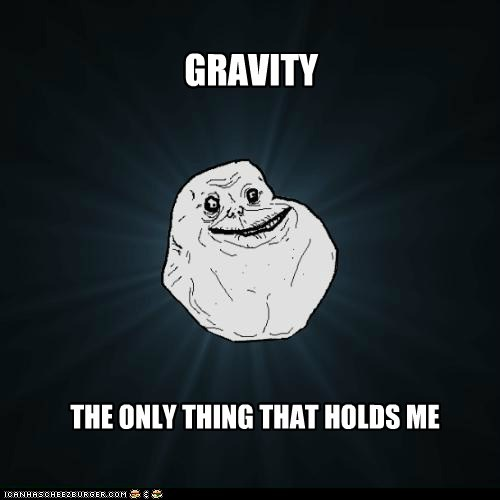 forever alone Gravity hold me sweet - 5762733824