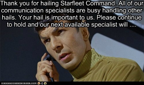 Thank you for hailing Starfleet Command. All of our communication specialists are busy handling other hails. Your hail is important to us. Please continue to hold and our next available specialist will ....