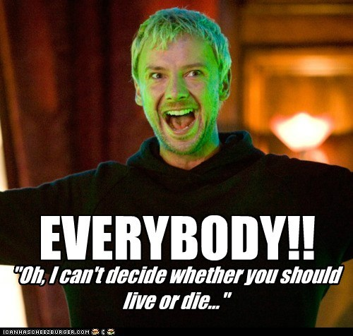 "EVERYBODY!! ""Oh, I can't decide whether you should live or die..."""
