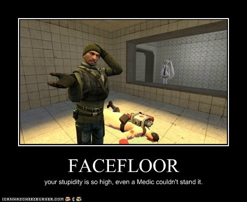 FACEFLOOR your stupidity is so high, even a Medic couldn't stand it.
