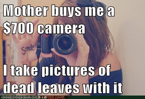 Mother buys me a $700 camera I take pictures of dead leaves with it