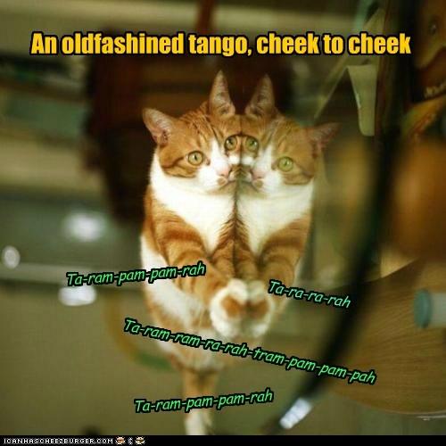 An oldfashined tango, cheek to cheek Ta-ram-pam-pam-rah Ta-ram-ram-ra-rah-tram-pam-pam-pah Ta-ra-ra-rah Ta-ram-pam-pam-rah