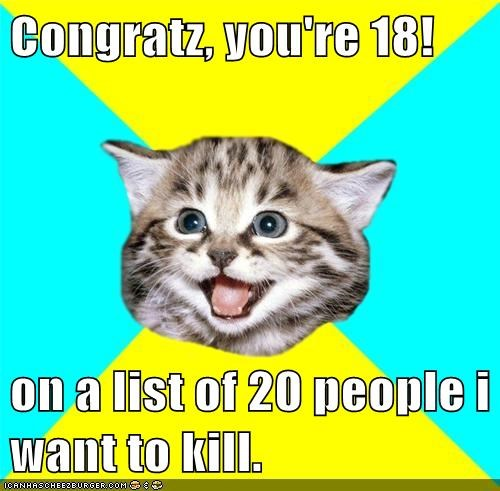 Congratz, you're 18! on a list of 20 people i want to kill.