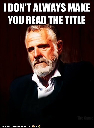 I DON'T ALWAYS MAKE YOU READ THE TITLE The Game