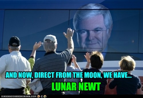AND NOW, DIRECT FROM THE MOON, WE HAVE... LUNAR NEWT