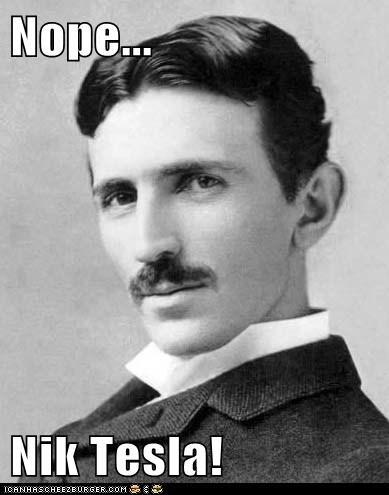 Nope...  Nik Tesla!
