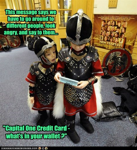 """This message says we have to go around to different people, look angry, and say to them... """"Capital One Credit Card - what's in your wallet ?"""""""