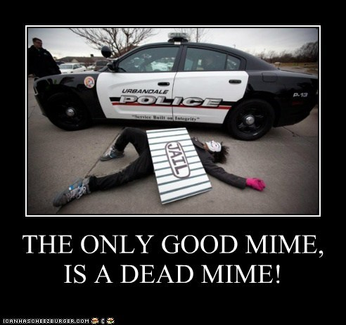 THE ONLY GOOD MIME, IS A DEAD MIME!