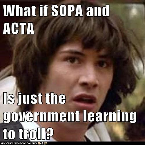 What if SOPA and ACTA Is just the government learning to troll?