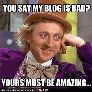 YOU SAY MY BLOG IS BAD? YOURS MUST BE AMAZING...