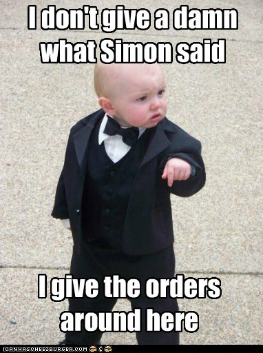 I don't give a damn what Simon said I give the orders around here