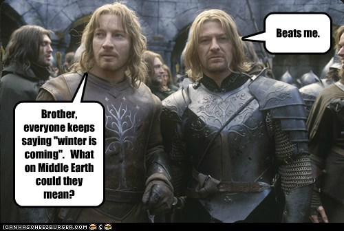 "Brother, everyone keeps saying ""winter is coming"". What on Middle Earth could they mean? Beats me."