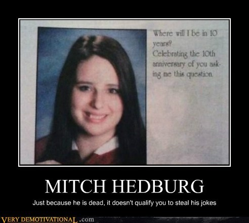 MITCH HEDBURG Just because he is dead, it doesn't qualify you to steal his jokes
