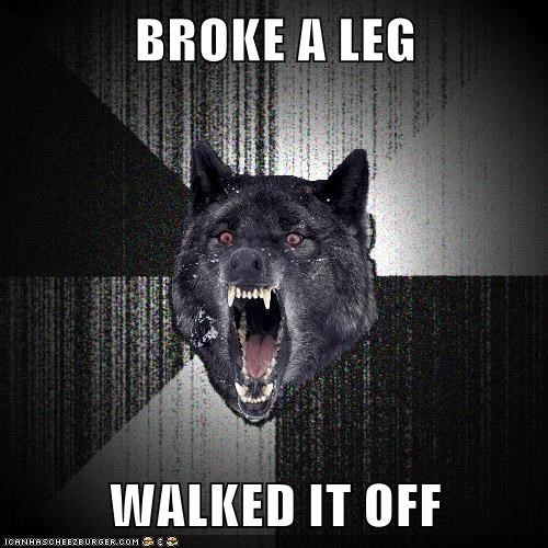 BROKE A LEG WALKED IT OFF