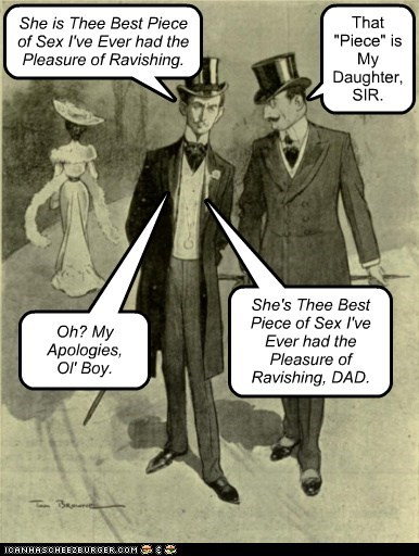 """She is Thee Best Piece of Sex I've Ever had the Pleasure of Ravishing. That """"Piece"""" is My Daughter, SIR. Oh? My Apologies, Ol' Boy. She's Thee Best Piece of Sex I've Ever had the Pleasure of Ravishing, DAD."""