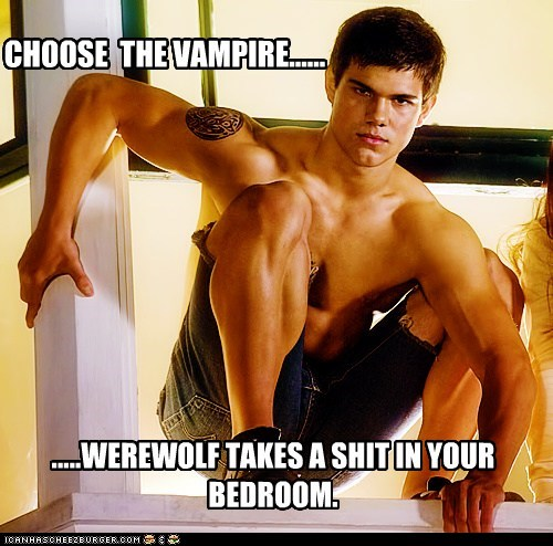 CHOOSE THE VAMPIRE...... .....WEREWOLF TAKES A SHIT IN YOUR BEDROOM.