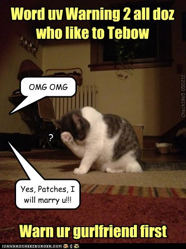 Word uv Warning 2 all doz who like to Tebow Warn ur gurlfriend first OMG OMG Yes, Patches, I will marry u!!! ? Chech1965 050212