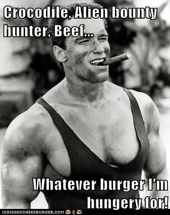 Crocodile, Alien bounty hunter, Beef...   Whatever burger I'm hungery for!