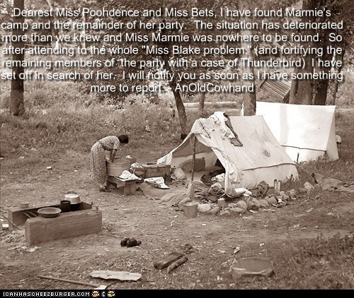 """Dearest Miss Poohdence and Miss Bets, I have found Marmie's camp and the remainder of her party. The situation has deteriorated more than we knew and Miss Marmie was nowhere to be found. So after attending to the whole """"Miss Blake problem,"""" (and fortifying the remaining members of the party with a case of Thunderbird) I have set off in search of her. I will notify you as soon as I have something more to report. - AnOldCowhand"""
