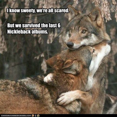 I know sweety, we're all scared. But we survived the last 6 Nickleback albums.