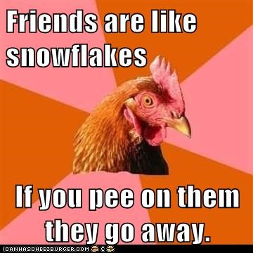Friends are like snowflakes If you pee on them they go away.
