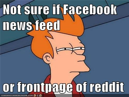 Not sure if Facebook news feed or frontpage of reddit