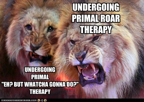 "UNDERGOING PRIMAL ROAR THERAPY UNDERGOING PRIMAL ""EH? BUT WHATCHA GONNA DO?"" THERAPY"