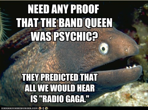 "NEED ANY PROOF THAT THE BAND QUEEN WAS PSYCHIC? THEY PREDICTED THAT ALL WE WOULD HEAR IS ""RADIO GAGA."""