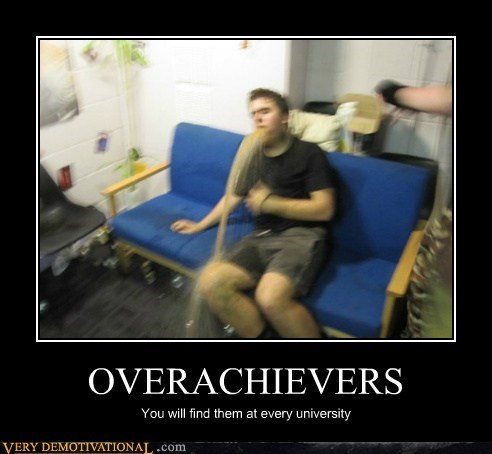 OVERACHIEVERS You will find them at every university