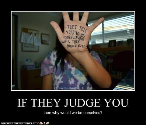 IF THEY JUDGE YOU then why would we be ourselves?