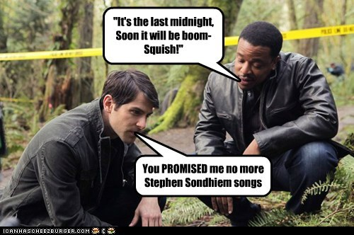 """It's the last midnight, Soon it will be boom- Squish!"" You PROMISED me no more Stephen Sondhiem songs"