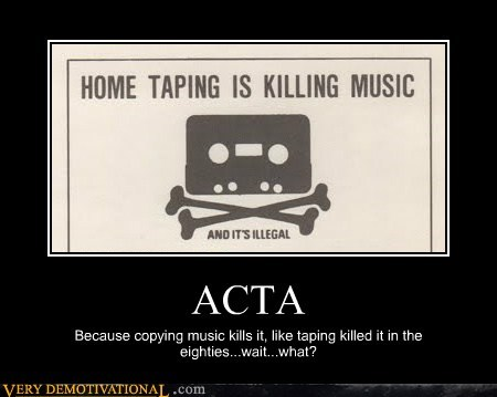 ACTA Because copying music kills it, like taping killed it in the eighties...wait...what?