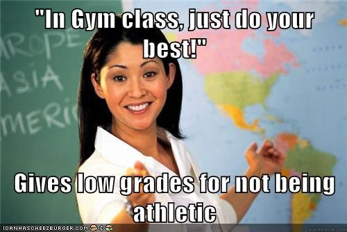 """In Gym class, just do your best!""  Gives low grades for not being athletic"