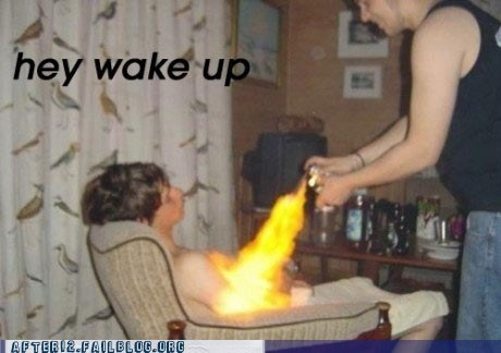 drunk,flamethrower,passed out,sleeping,wake up