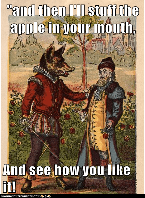 """and then I'll stuff the apple in your mouth, And see how you like it!"