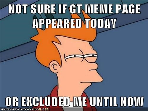 Not Sure If Gt Meme Page Appeared Today Or Excluded Me Until Now